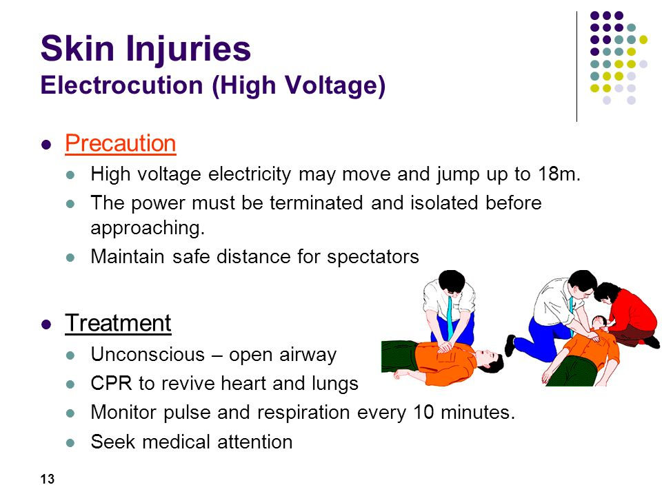 13 Skin Injuries Electrocution (High Voltage) Precaution High voltage electricity may move and jump up to 18m. The power must be terminated and isolat