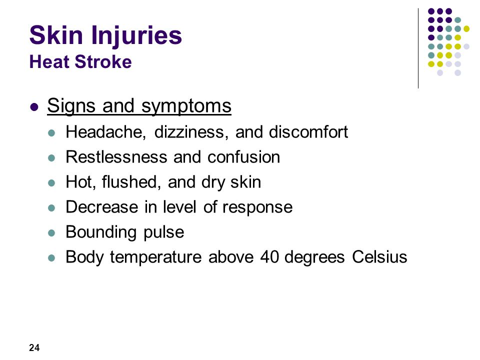 24 Skin Injuries Heat Stroke Signs and symptoms Headache, dizziness, and discomfort Restlessness and confusion Hot, flushed, and dry skin Decrease in