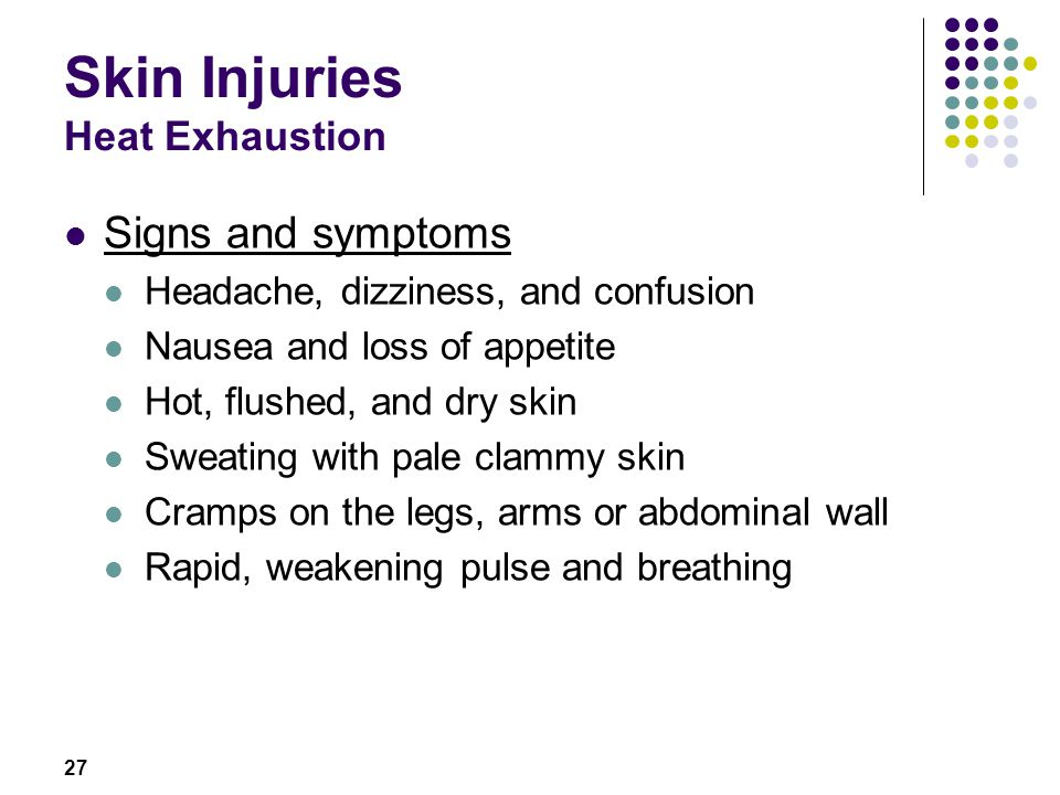 27 Skin Injuries Heat Exhaustion Signs and symptoms Headache, dizziness, and confusion Nausea and loss of appetite Hot, flushed, and dry skin Sweating