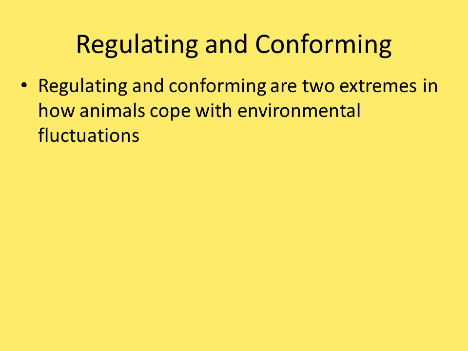 Regulating and Conforming Regulating and conforming are two extremes in how animals cope with environmental fluctuations