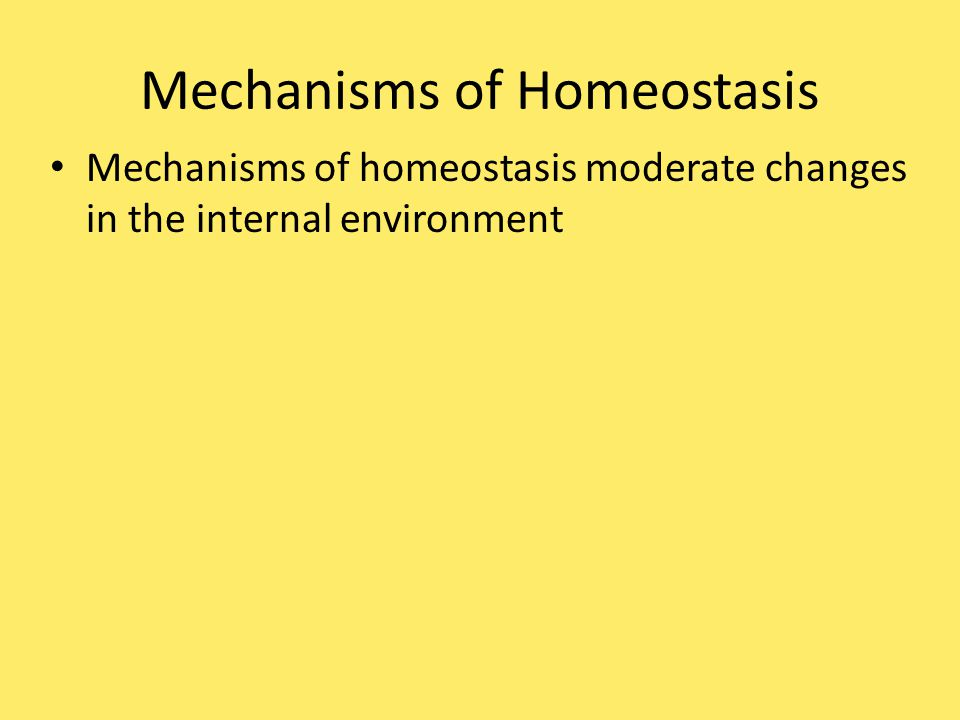 Mechanisms of Homeostasis Mechanisms of homeostasis moderate changes in the internal environment