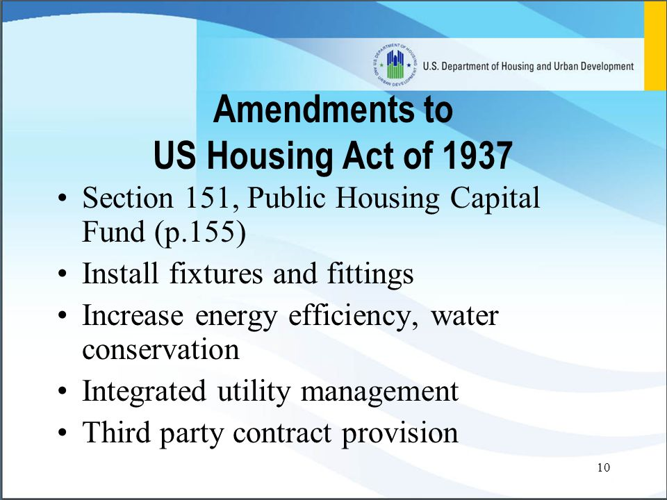 10 Amendments to US Housing Act of 1937 Section 151, Public Housing Capital Fund (p.155) Install fixtures and fittings Increase energy efficiency, water conservation Integrated utility management Third party contract provision