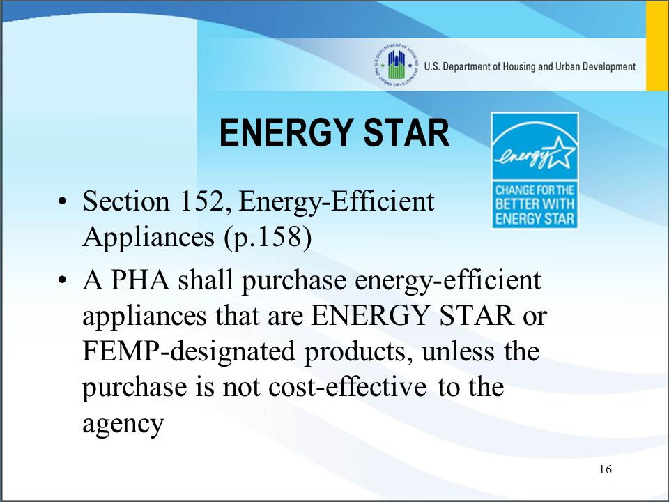 16 ENERGY STAR Section 152, Energy-Efficient Appliances (p.158) A PHA shall purchase energy-efficient appliances that are ENERGY STAR or FEMP-designated products, unless the purchase is not cost-effective to the agency