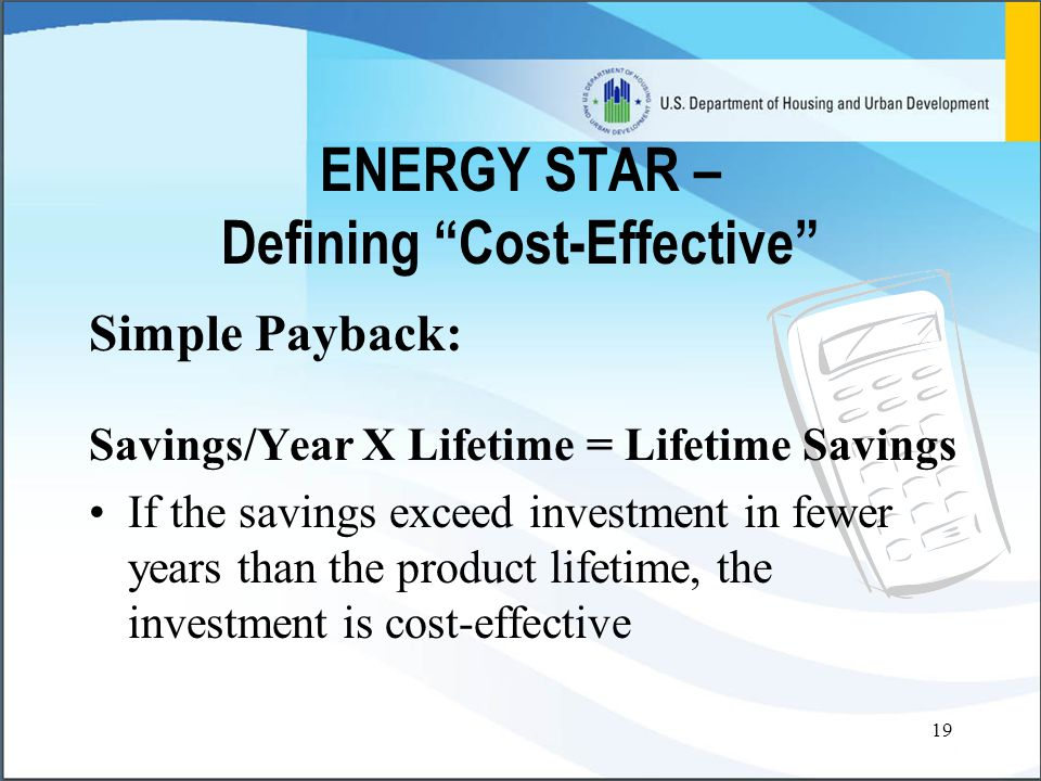 19 ENERGY STAR – Defining Cost-Effective Simple Payback: Savings/Year X Lifetime = Lifetime Savings If the savings exceed investment in fewer years than the product lifetime, the investment is cost-effective