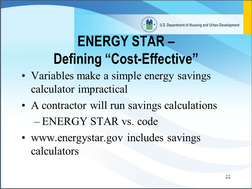 22 ENERGY STAR – Defining Cost-Effective Variables make a simple energy savings calculator impractical A contractor will run savings calculations –ENERGY STAR vs.
