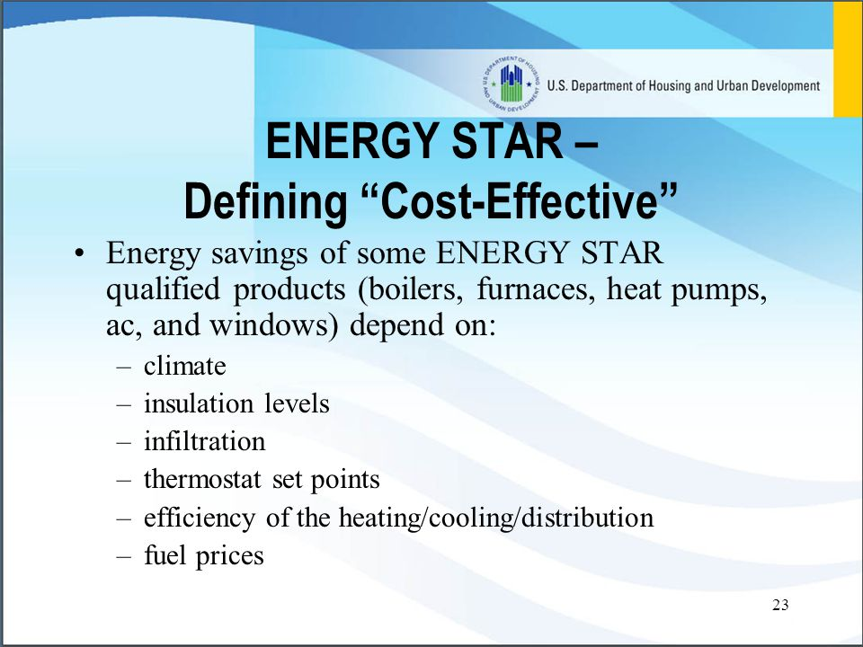 23 ENERGY STAR – Defining Cost-Effective Energy savings of some ENERGY STAR qualified products (boilers, furnaces, heat pumps, ac, and windows) depend on: –climate –insulation levels –infiltration –thermostat set points –efficiency of the heating/cooling/distribution –fuel prices