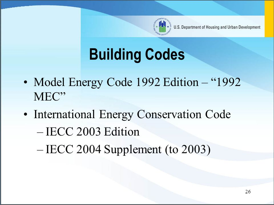 26 Building Codes Model Energy Code 1992 Edition – 1992 MEC International Energy Conservation Code –IECC 2003 Edition –IECC 2004 Supplement (to 2003)