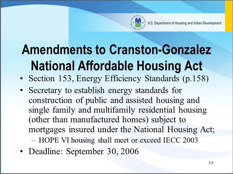 34 Amendments to Cranston-Gonzalez National Affordable Housing Act Section 153, Energy Efficiency Standards (p.158) Secretary to establish energy standards for construction of public and assisted housing and single family and multifamily residential housing (other than manufactured homes) subject to mortgages insured under the National Housing Act; –HOPE VI housing shall meet or exceed IECC 2003 Deadline: September 30, 2006
