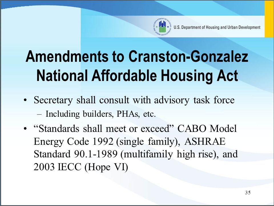 35 Amendments to Cranston-Gonzalez National Affordable Housing Act Secretary shall consult with advisory task force –Including builders, PHAs, etc.