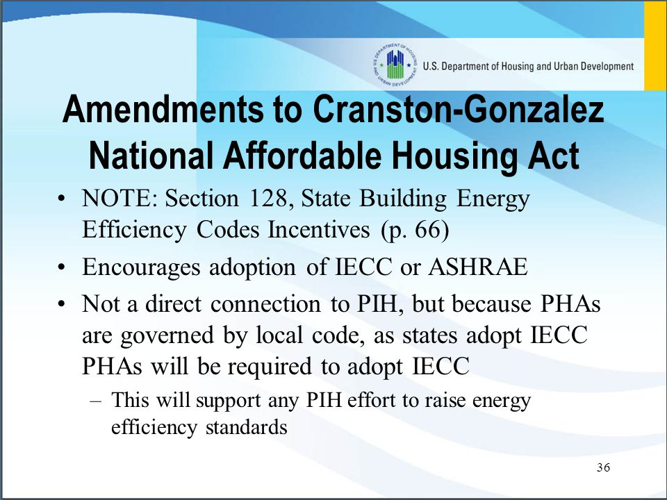 36 Amendments to Cranston-Gonzalez National Affordable Housing Act NOTE: Section 128, State Building Energy Efficiency Codes Incentives (p.