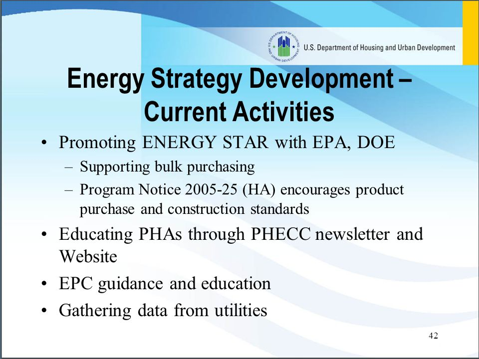 42 Energy Strategy Development – Current Activities Promoting ENERGY STAR with EPA, DOE –Supporting bulk purchasing –Program Notice 2005-25 (HA) encourages product purchase and construction standards Educating PHAs through PHECC newsletter and Website EPC guidance and education Gathering data from utilities