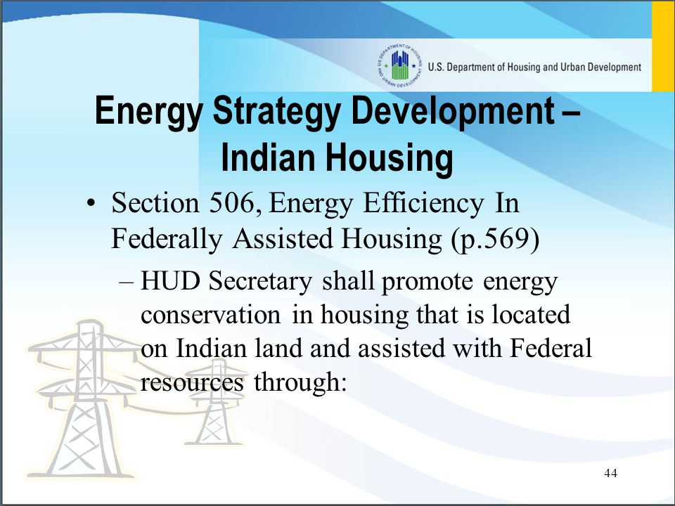 44 Energy Strategy Development – Indian Housing Section 506, Energy Efficiency In Federally Assisted Housing (p.569) –HUD Secretary shall promote energy conservation in housing that is located on Indian land and assisted with Federal resources through: