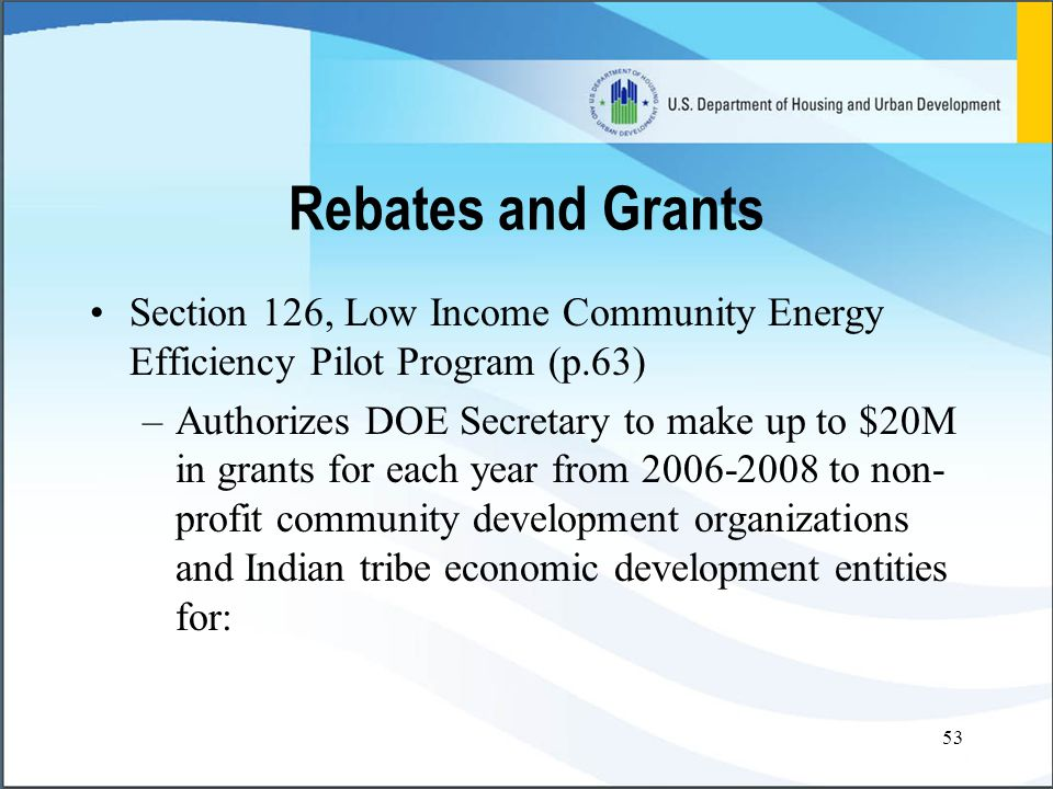 53 Rebates and Grants Section 126, Low Income Community Energy Efficiency Pilot Program (p.63) –Authorizes DOE Secretary to make up to $20M in grants for each year from 2006-2008 to non- profit community development organizations and Indian tribe economic development entities for: