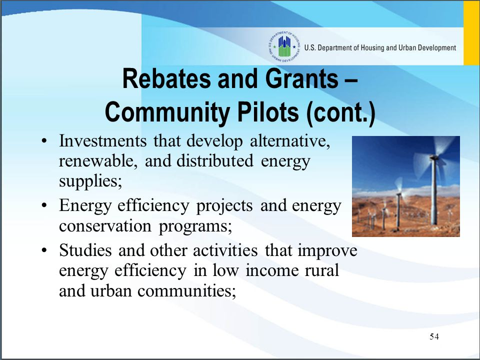 54 Rebates and Grants – Community Pilots (cont.) Investments that develop alternative, renewable, and distributed energy supplies; Energy efficiency projects and energy conservation programs; Studies and other activities that improve energy efficiency in low income rural and urban communities;