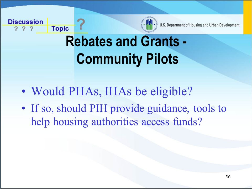 56 Rebates and Grants - Community Pilots Would PHAs, IHAs be eligible.