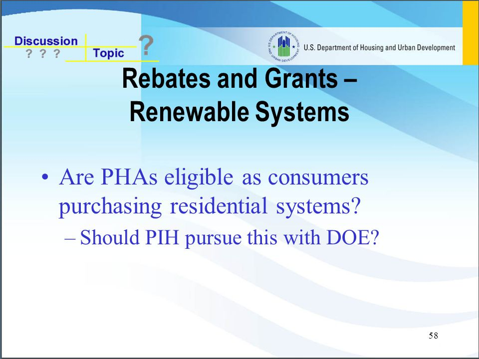 58 Rebates and Grants – Renewable Systems Are PHAs eligible as consumers purchasing residential systems.