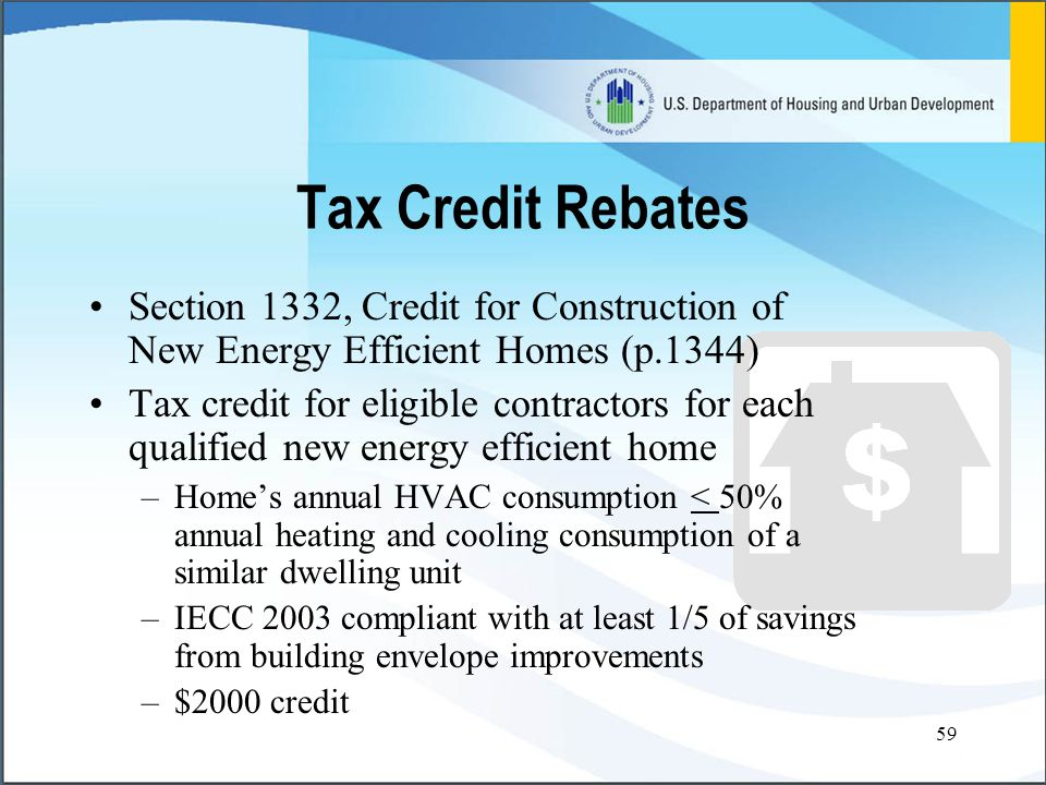 59 Tax Credit Rebates Section 1332, Credit for Construction of New Energy Efficient Homes (p.1344) Tax credit for eligible contractors for each qualified new energy efficient home –Home's annual HVAC consumption < 50% annual heating and cooling consumption of a similar dwelling unit –IECC 2003 compliant with at least 1/5 of savings from building envelope improvements –$2000 credit
