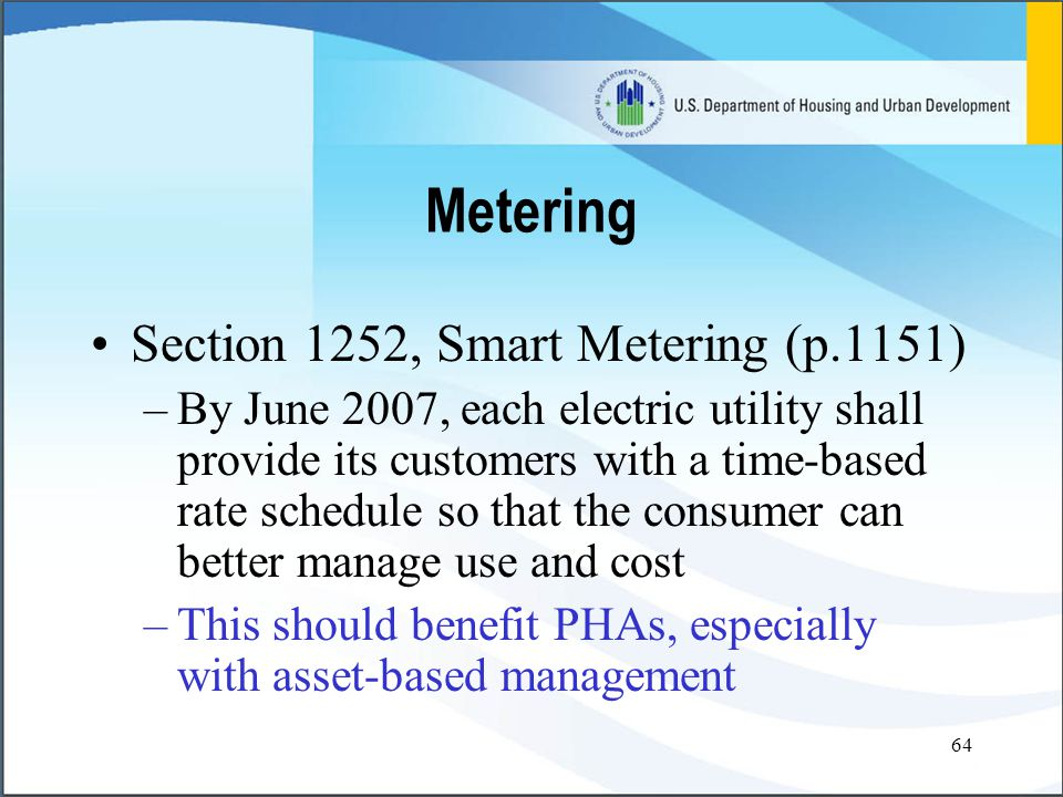 64 Section 1252, Smart Metering (p.1151) –By June 2007, each electric utility shall provide its customers with a time-based rate schedule so that the consumer can better manage use and cost –This should benefit PHAs, especially with asset-based management Metering