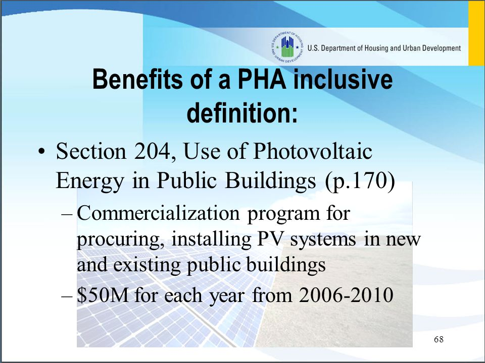 68 Section 204, Use of Photovoltaic Energy in Public Buildings (p.170) –Commercialization program for procuring, installing PV systems in new and existing public buildings –$50M for each year from 2006-2010 Benefits of a PHA inclusive definition: