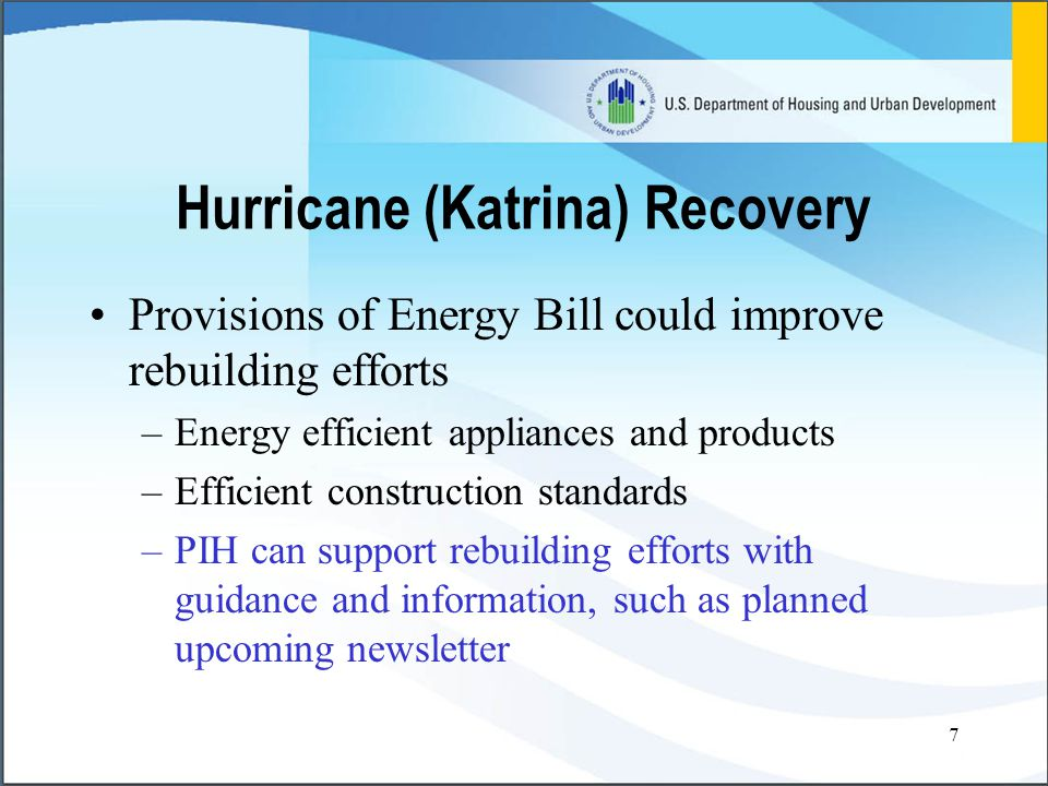 7 Hurricane (Katrina) Recovery Provisions of Energy Bill could improve rebuilding efforts –Energy efficient appliances and products –Efficient construction standards –PIH can support rebuilding efforts with guidance and information, such as planned upcoming newsletter