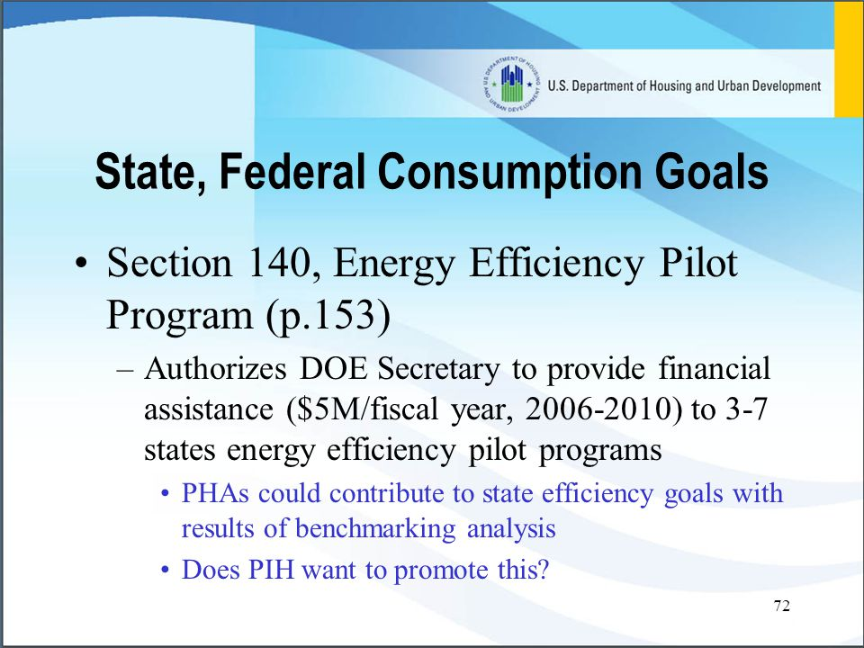 72 Section 140, Energy Efficiency Pilot Program (p.153) –Authorizes DOE Secretary to provide financial assistance ($5M/fiscal year, 2006-2010) to 3-7 states energy efficiency pilot programs PHAs could contribute to state efficiency goals with results of benchmarking analysis Does PIH want to promote this.