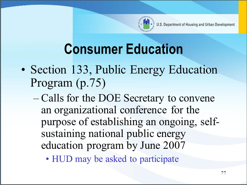 77 Section 133, Public Energy Education Program (p.75) –Calls for the DOE Secretary to convene an organizational conference for the purpose of establishing an ongoing, self- sustaining national public energy education program by June 2007 HUD may be asked to participate Consumer Education