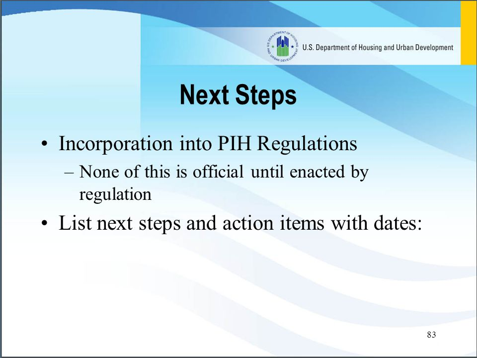 83 Next Steps Incorporation into PIH Regulations –None of this is official until enacted by regulation List next steps and action items with dates: