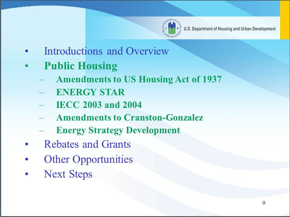 9 Introductions and Overview Public Housing –Amendments to US Housing Act of 1937 –ENERGY STAR –IECC 2003 and 2004 –Amendments to Cranston-Gonzalez –Energy Strategy Development Rebates and Grants Other Opportunities Next Steps