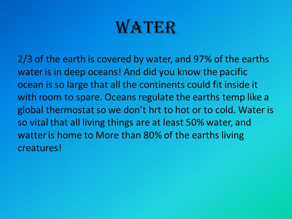 Water 2/3 of the earth is covered by water, and 97% of the earths water is in deep oceans! And did you know the pacific ocean is so large that all the