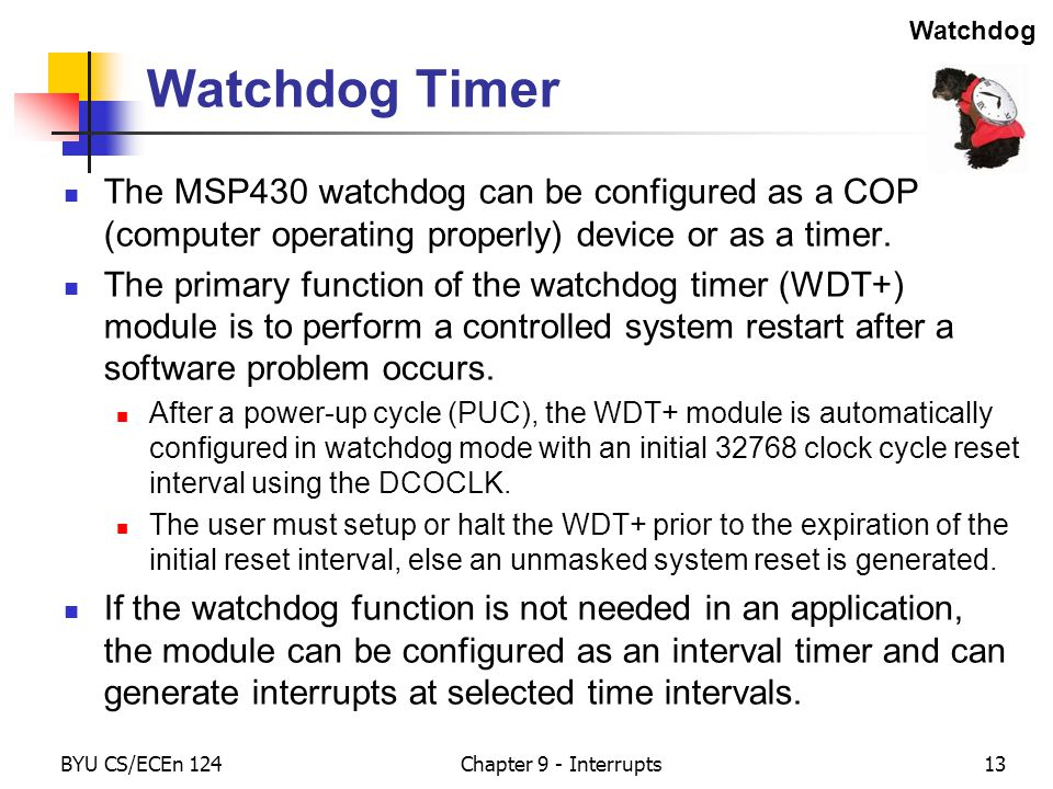 BYU CS/ECEn 124Chapter 9 - Interrupts13 Watchdog Timer The MSP430 watchdog can be configured as a COP (computer operating properly) device or as a timer.