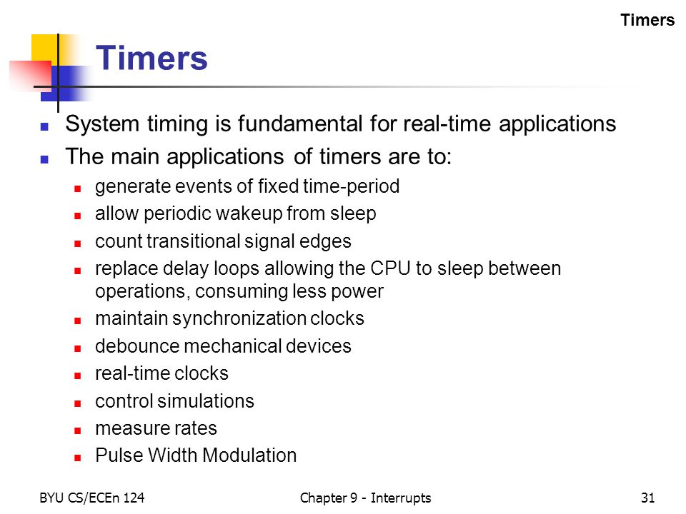 BYU CS/ECEn 124Chapter 9 - Interrupts31 Timers System timing is fundamental for real-time applications The main applications of timers are to: generate events of fixed time-period allow periodic wakeup from sleep count transitional signal edges replace delay loops allowing the CPU to sleep between operations, consuming less power maintain synchronization clocks debounce mechanical devices real-time clocks control simulations measure rates Pulse Width Modulation Timers
