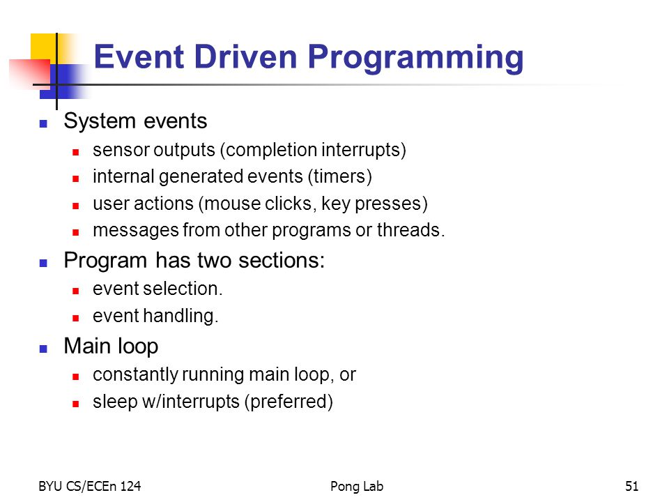 BYU CS/ECEn 124Pong Lab51 Event Driven Programming System events sensor outputs (completion interrupts) internal generated events (timers) user actions (mouse clicks, key presses) messages from other programs or threads.