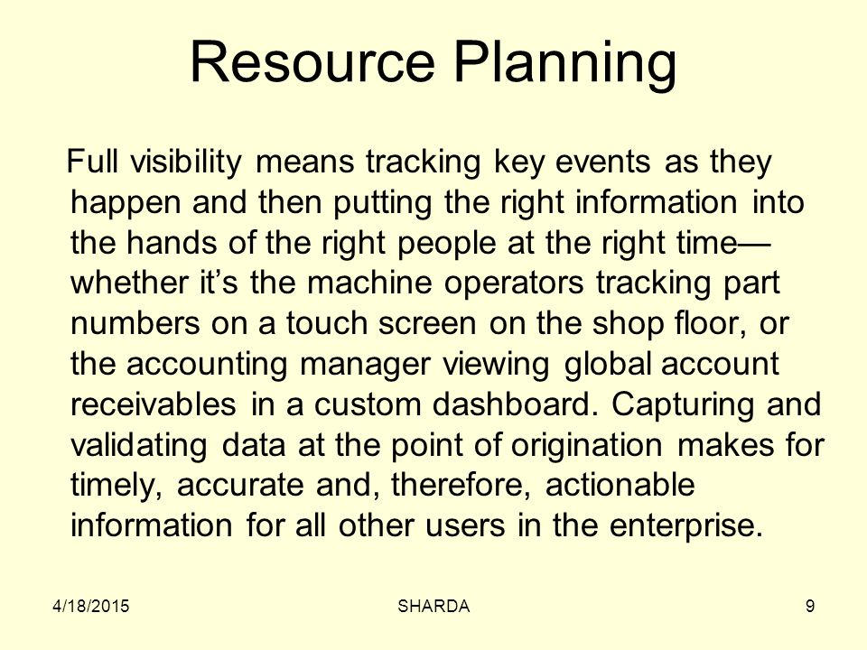 RESOURCE LEVELING Aims to minimize the period-by-period variations in resource loading by shifting tasks within their slack allowances Purpose to create a smoother distribution of resource usage Advantages; –Much less hands on management –Be able to use 'just in time' inventory policy with right quantity delivered If the resource being leveled is people, it improves morale and results in fewer problems in the personnel and payroll offices 4/18/2015240SHARDA