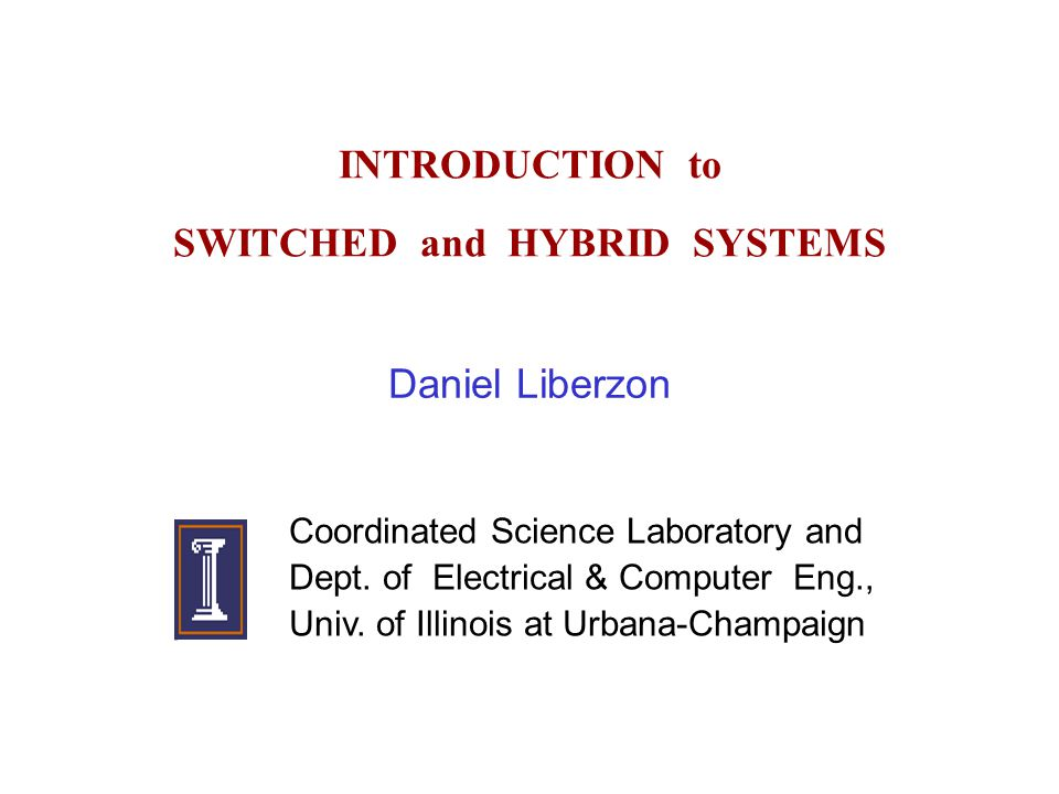 INTRODUCTION to SWITCHED and HYBRID SYSTEMS Daniel Liberzon Coordinated Science Laboratory and Dept.