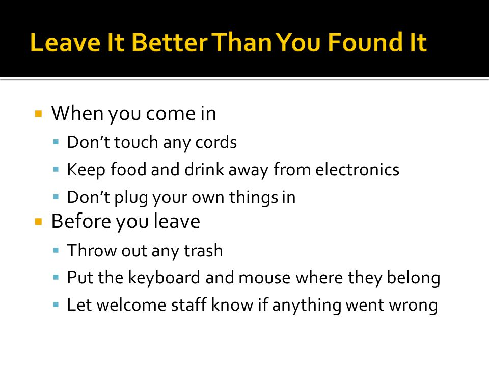  When you come in  Don't touch any cords  Keep food and drink away from electronics  Don't plug your own things in  Before you leave  Throw out any trash  Put the keyboard and mouse where they belong  Let welcome staff know if anything went wrong