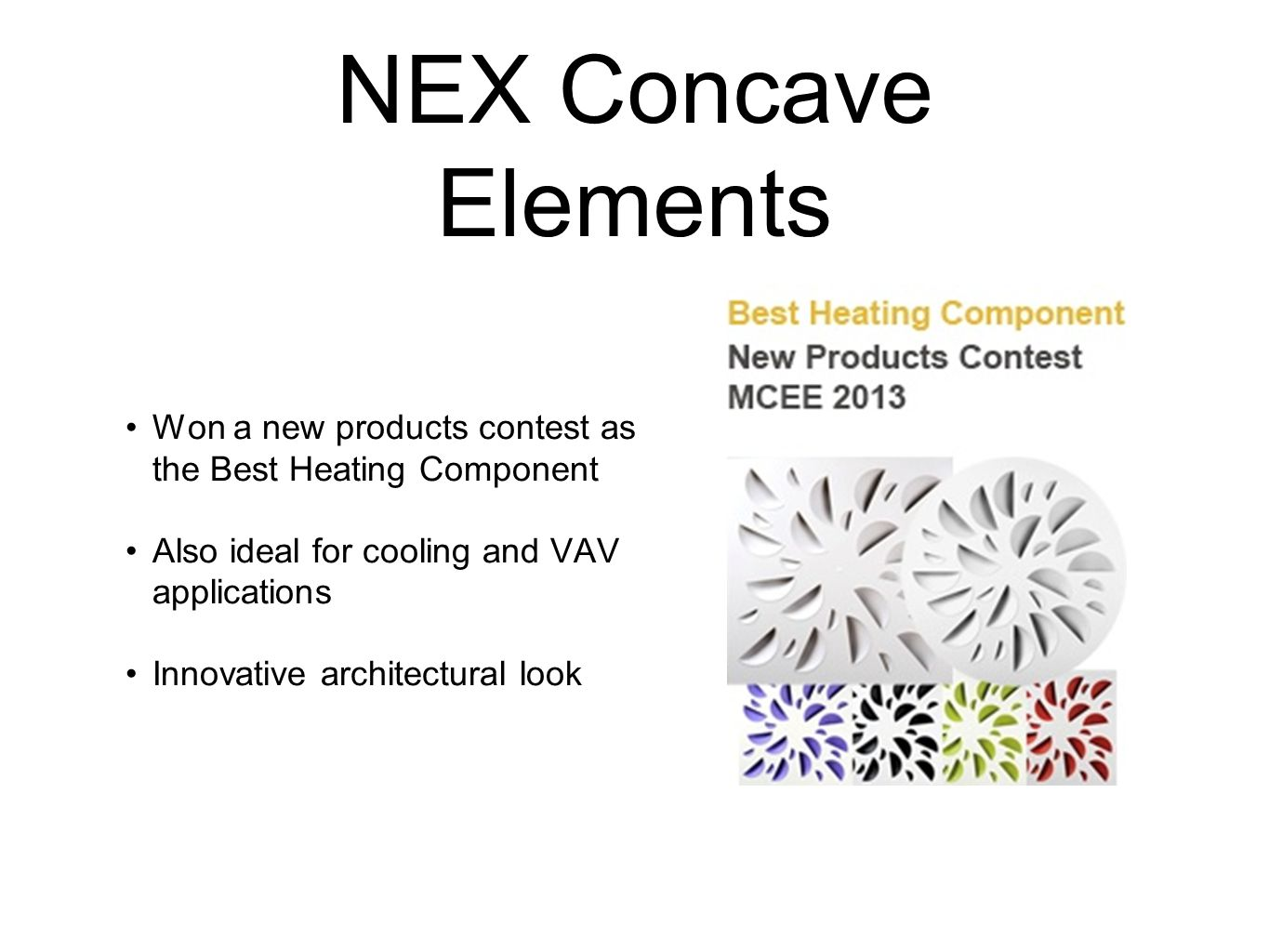NEX Concave Elements Won a new products contest as the Best Heating Component Also ideal for cooling and VAV applications Innovative architectural look
