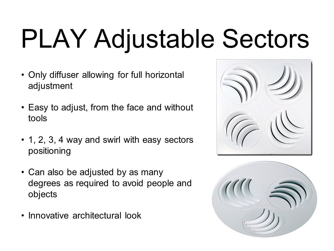 PLAY Adjustable Sectors Only diffuser allowing for full horizontal adjustment Easy to adjust, from the face and without tools 1, 2, 3, 4 way and swirl with easy sectors positioning Can also be adjusted by as many degrees as required to avoid people and objects Innovative architectural look
