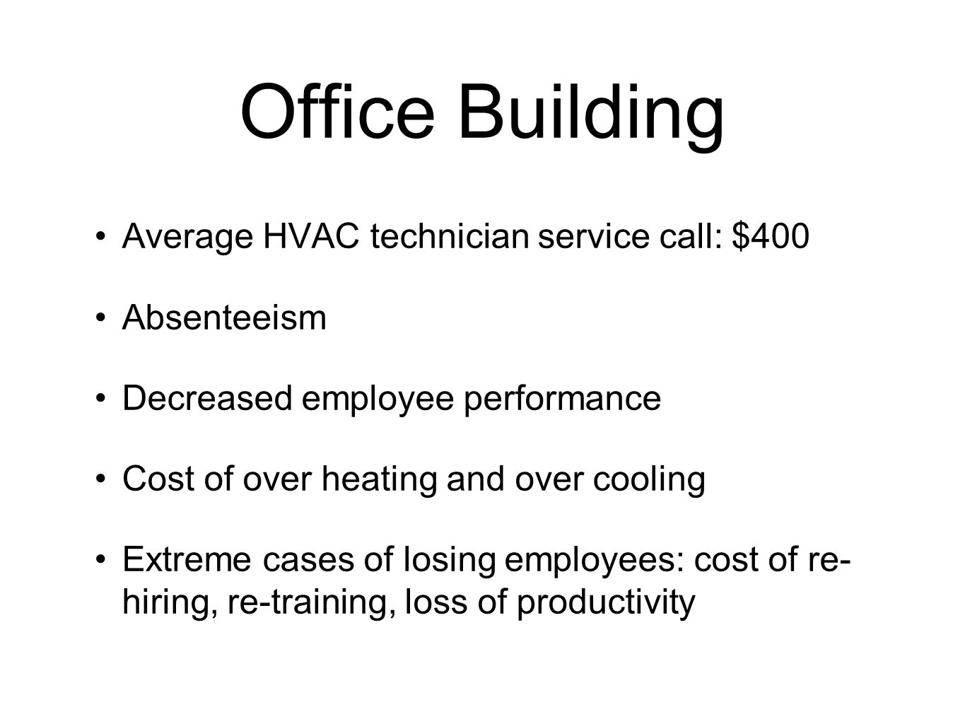 Office Building Average HVAC technician service call: $400 Absenteeism Decreased employee performance Cost of over heating and over cooling Extreme cases of losing employees: cost of re- hiring, re-training, loss of productivity