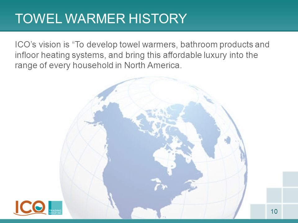 "TOWEL WARMER HISTORY 10 ICO's vision is ""To develop towel warmers, bathroom products and infloor heating systems, and bring this affordable luxury int"