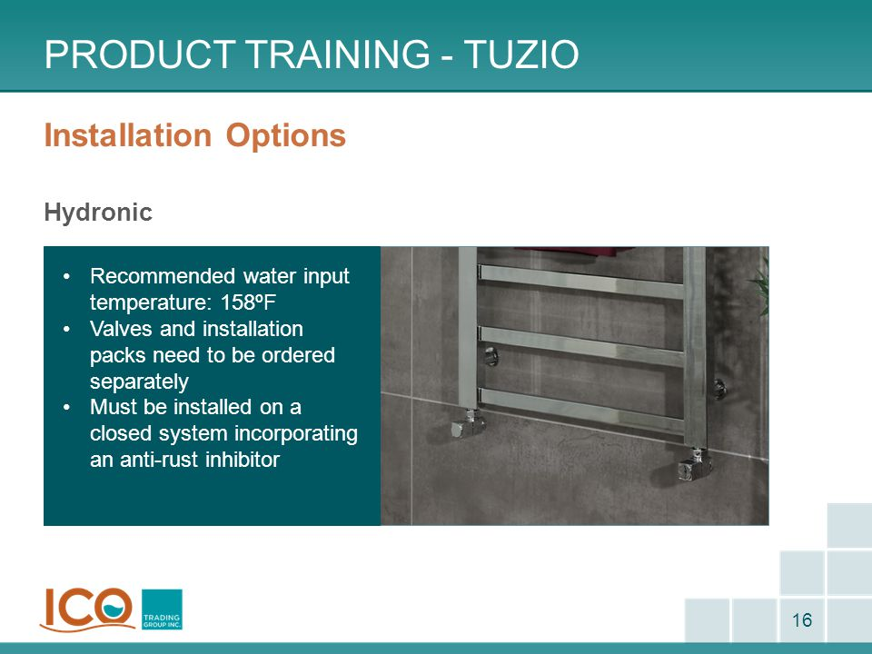 Installation Options Hydronic PRODUCT TRAINING - TUZIO 16 Recommended water input temperature: 158ºF Valves and installation packs need to be ordered