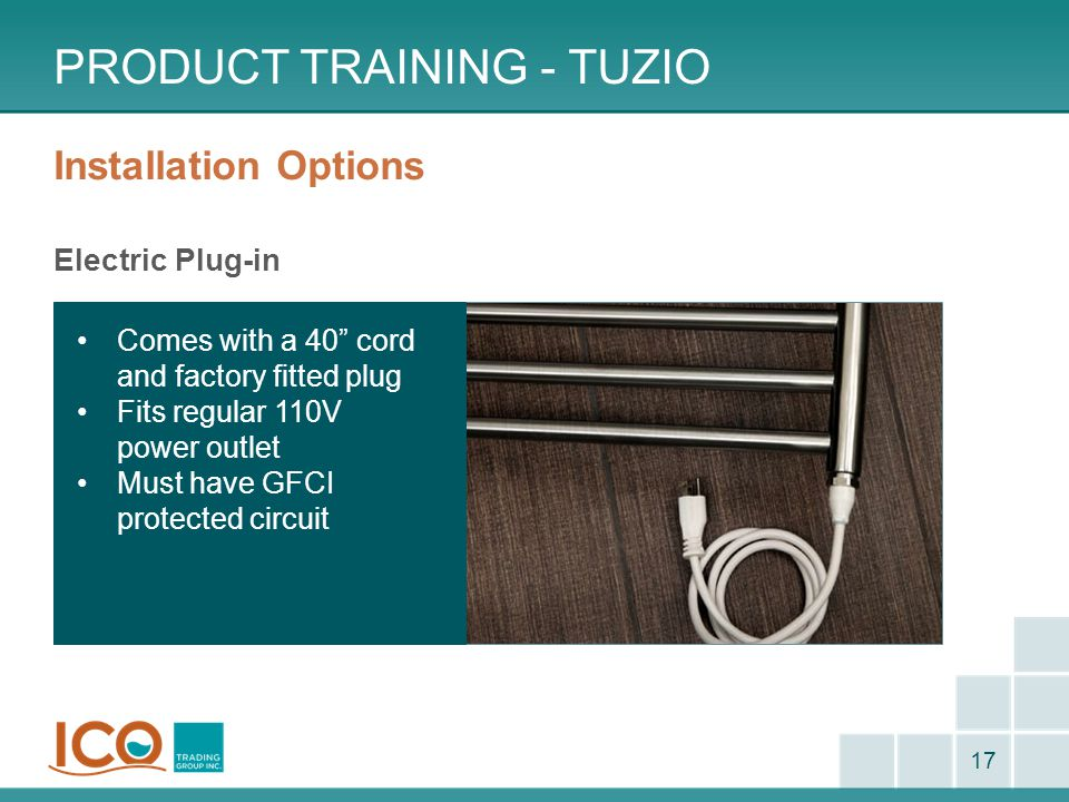 "Installation Options Electric Plug-in PRODUCT TRAINING - TUZIO 17 Comes with a 40"" cord and factory fitted plug Fits regular 110V power outlet Must ha"
