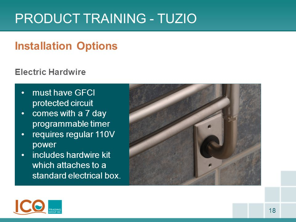 Installation Options Electric Hardwire PRODUCT TRAINING - TUZIO 18 must have GFCI protected circuit comes with a 7 day programmable timer requires reg