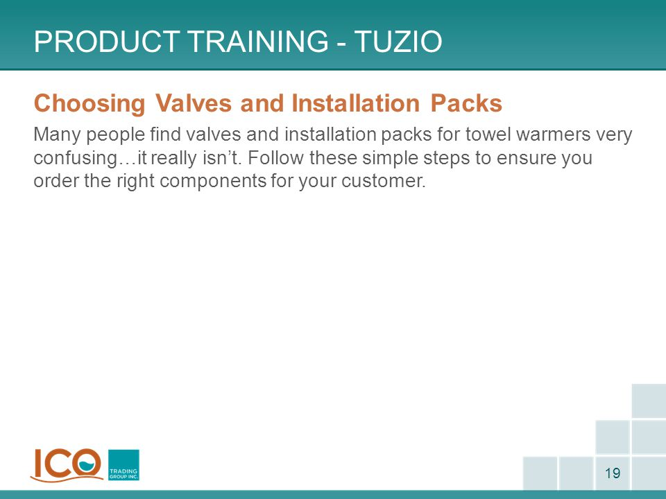 PRODUCT TRAINING - TUZIO 19 Choosing Valves and Installation Packs Many people find valves and installation packs for towel warmers very confusing…it