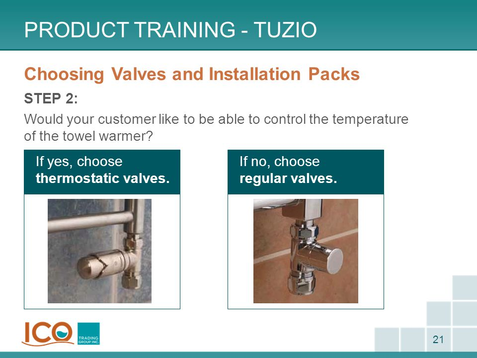 If no, choose regular valves. PRODUCT TRAINING - TUZIO 21 Choosing Valves and Installation Packs STEP 2: Would your customer like to be able to contro
