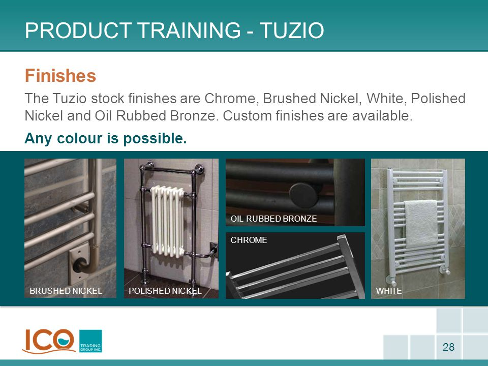 PRODUCT TRAINING - TUZIO 28 Finishes The Tuzio stock finishes are Chrome, Brushed Nickel, White, Polished Nickel and Oil Rubbed Bronze.