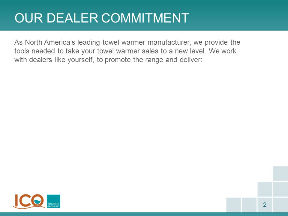OUR DEALER COMMITMENT As North America's leading towel warmer manufacturer, we provide the tools needed to take your towel warmer sales to a new level