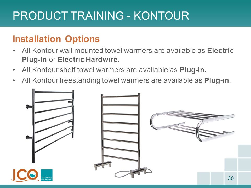 PRODUCT TRAINING - KONTOUR 30 Installation Options All Kontour wall mounted towel warmers are available as Electric Plug-In or Electric Hardwire. All