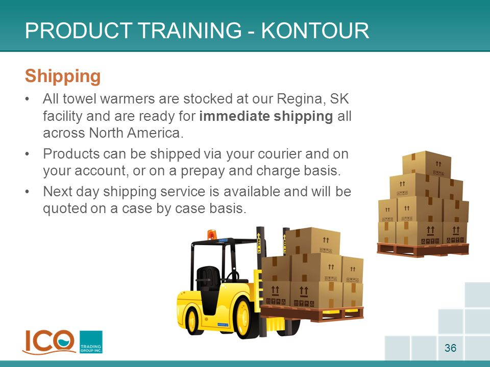 PRODUCT TRAINING - KONTOUR 36 Shipping All towel warmers are stocked at our Regina, SK facility and are ready for immediate shipping all across North