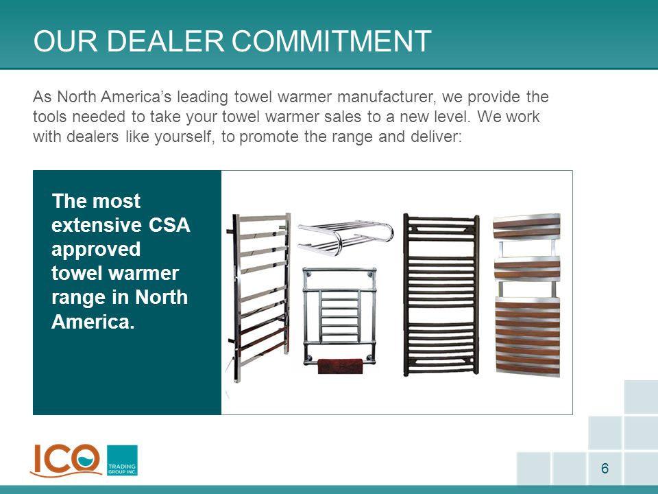 OUR DEALER COMMITMENT 6 As North America's leading towel warmer manufacturer, we provide the tools needed to take your towel warmer sales to a new lev