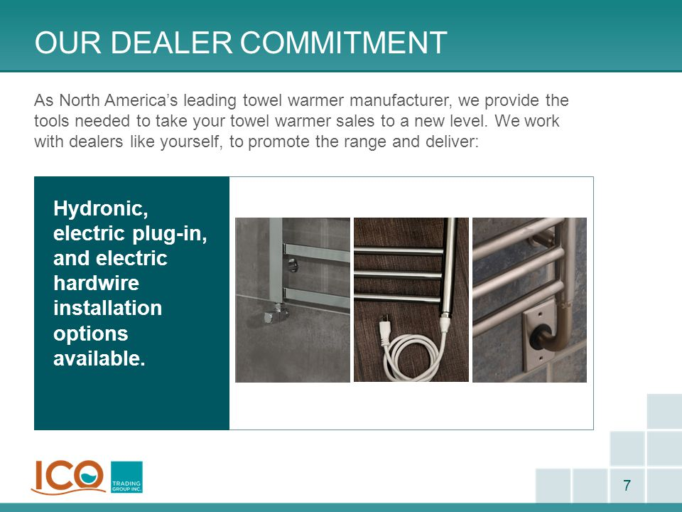 OUR DEALER COMMITMENT 7 As North America's leading towel warmer manufacturer, we provide the tools needed to take your towel warmer sales to a new lev